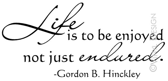 Gordon B Hinckley Quotes Impressive Life Is To Be Enjoyed Not Just Endured  Gordon Bhinckley